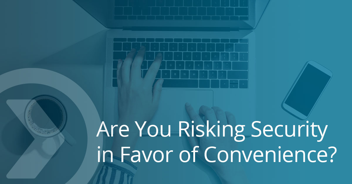 Are You Risking Security in Favor of Convenience?