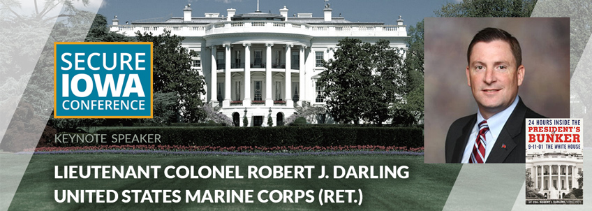 Secure Iowa Conference 2017 Keynote Speaker Lieutenant Colonel Robert J. Darling United States Marine Corps (Ret.)