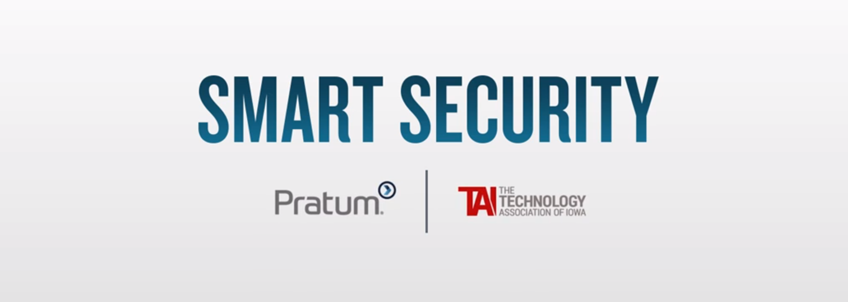 Smart Security Video Series with Pratum and The Technology Association of Iowa