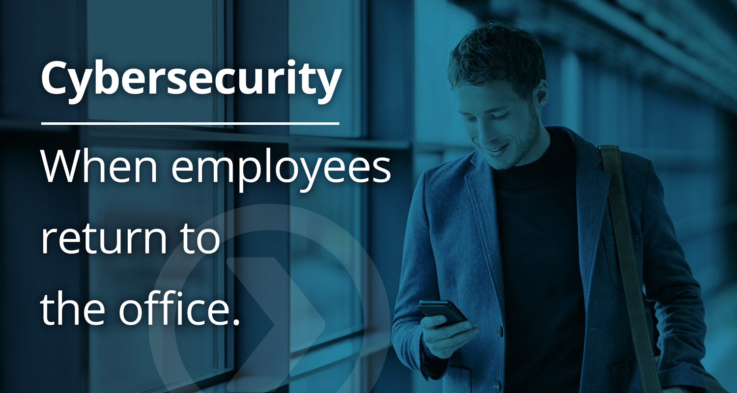 What to do about cybersecurity when employees return to the office after COVID-19.